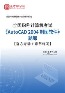 2021年全国职称计算机考试《AutoCAD 2004 制图软件》题库【官方考场+章节练习】
