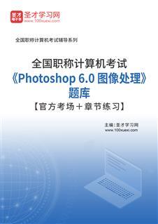 2021年全国职称计算机考试《Photoshop 6.0 图像处理》题库【官方考场+章节练习】
