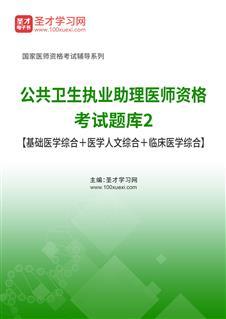 2021年公共卫生执业助理医师资格考试题库2【基础医学综合+医学人文综合+临床医学综合】