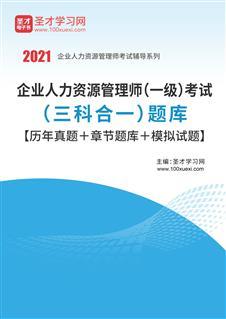 2021年企业人力资源管理师(一级)考试(三科合一)题库【历年真题+章节题库+模拟试题】