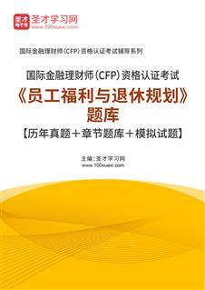 2021年国际金融理财师(CFP)资格认证考试《员工福利与退休规划》题库【历年真题+章节题库+模拟试题】