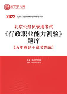2022年北京公务员录用考试《行政职业能力测验》题库【历年真题+章节题库】