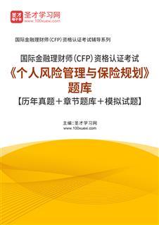2021年国际金融理财师(CFP)资格认证考试《个人风险管理与保险规划》题库【历年真题+章节题库+模拟试题】