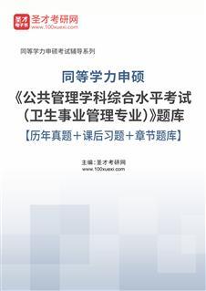 2022年同等学力申硕《公共管理学科综合水平考试(卫生事业管理专业)》题库【历年真题+课后习题+章节题库】