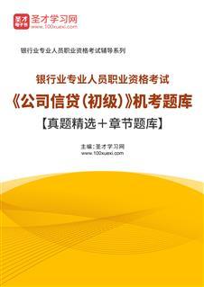 2021年下半年银行业专业人员职业资格考试《公司信贷(初级)》机考题库【真题精选+章节题库】
