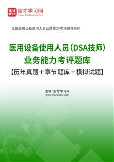 2021年医用设备使用人员(DSA技师)业务能力考评题库【历年真题+章节题库+模拟试题】