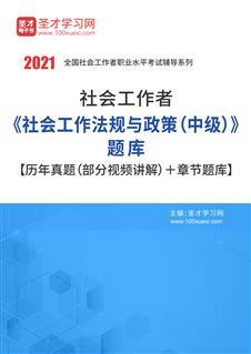 2021年社会工作者《社会工作法规与政策(中级)》题库【历年真题(部分视频讲解)+章节题库】