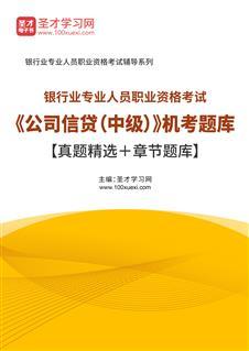 2021年下半年银行业专业人员职业资格考试《公司信贷(中级)》机考题库【真题精选+章节题库】