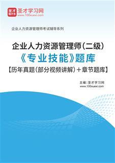 2021年企业人力资源管理师(二级)《专业技能》题库【历年真题(部分视频讲解)+章节题库】