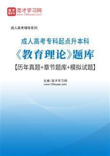 2022年成人高考专科起点升本科《教育理论》题库【历年真题+章节题库+模拟试题】