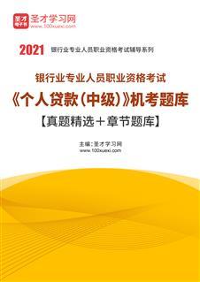 2021年上半年银行业专业人员职业资格考试《个人贷款(中级)》机考题库【真题精选+章节题库】
