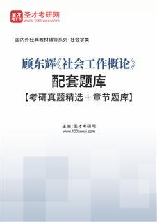 顾东辉《社会工作概论》配套题库【考研真题精选+章节题库】