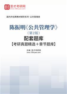 陈振明《公共管理学》(第2版)配套题库【考研真题精选+章节题库】