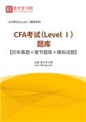 2021年CFA考试(Level Ⅰ)题库【历年真题+章节题库+模拟试题】