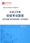 2021年社会工作者初级考试题库【历年真题(部分视频讲解)+章节题库】