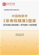 2021年秋季中国精算师《非寿险精算》题库【历年真题(视频讲解)+章节题库+考前押题】