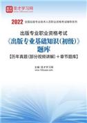 2021年出版专业职业资格考试《出版专业基础知识(初级)》题库【历年真题(部分视频讲解)+章节题库】