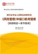 2021年下半年银行业专业人员职业资格考试《风险管理(中级)》机考题库【真题精选+章节题库】