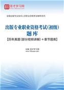 2021年出版专业职业资格考试(初级)题库【历年真题(部分视频讲解)+章节题库】