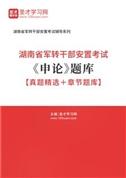 2022年湖南省军转干部安置考试《申论》题库【真题精选+章节题库】