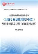 2021年出版专业职业资格考试《出版专业基础知识(中级)》考前模拟题及详解(部分视频讲解)