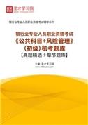 2021年下半年银行业专业人员职业资格考试《公共科目+风险管理》(初级)机考题库【真题精选+章节题库】
