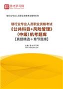2021年下半年银行业专业人员职业资格考试《公共科目+风险管理》(中级)机考题库【真题精选+章节题库】