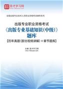 2021年出版专业职业资格考试《出版专业基础知识(中级)》题库【历年真题(部分视频讲解)+章节题库】