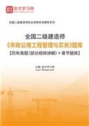 2022年二级建造师《市政公用工程管理与实务》题库【历年真题(部分视频讲解)+章节题库】