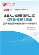 2021年企业人力资源管理师(二级)《理论知识》题库【历年真题(部分视频讲解)+章节题库】