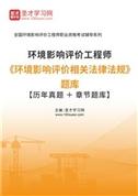 2021年环境影响评价工程师《环境影响评价相关法律法规》题库【历年真题+章节题库】
